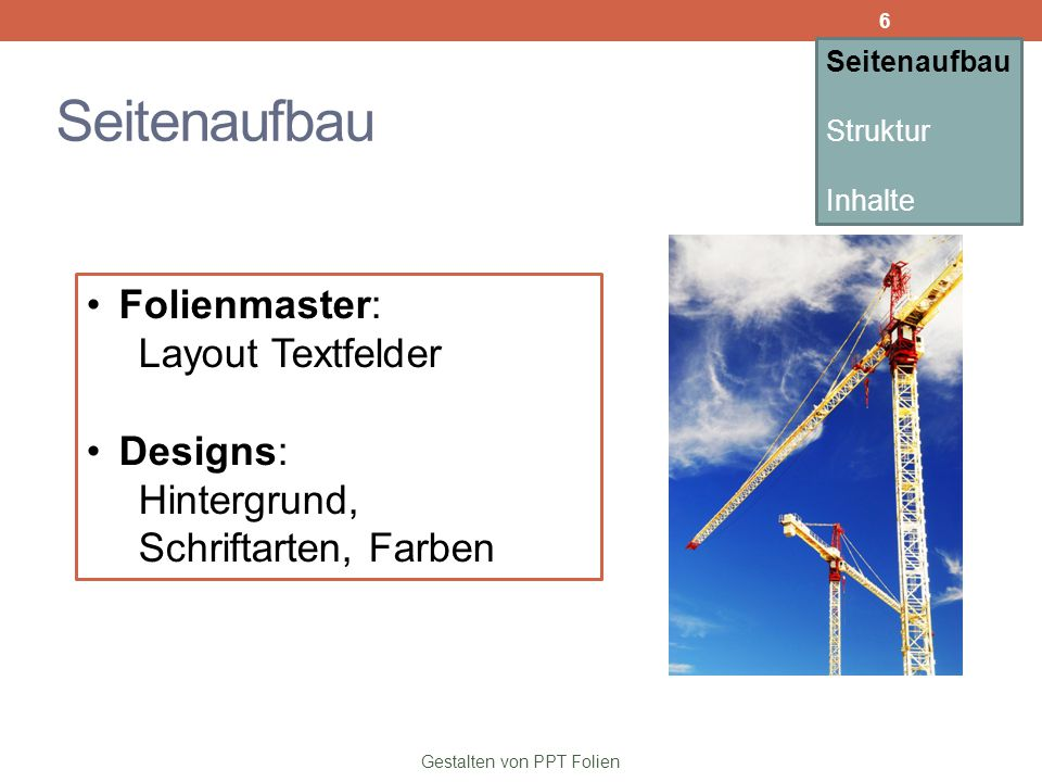 Seitenaufbau Gestalten von PPT Folien Folienmaster: Layout Textfelder Designs: Hintergrund, Schriftarten, Farben Seitenaufbau Struktur Inhalte 6