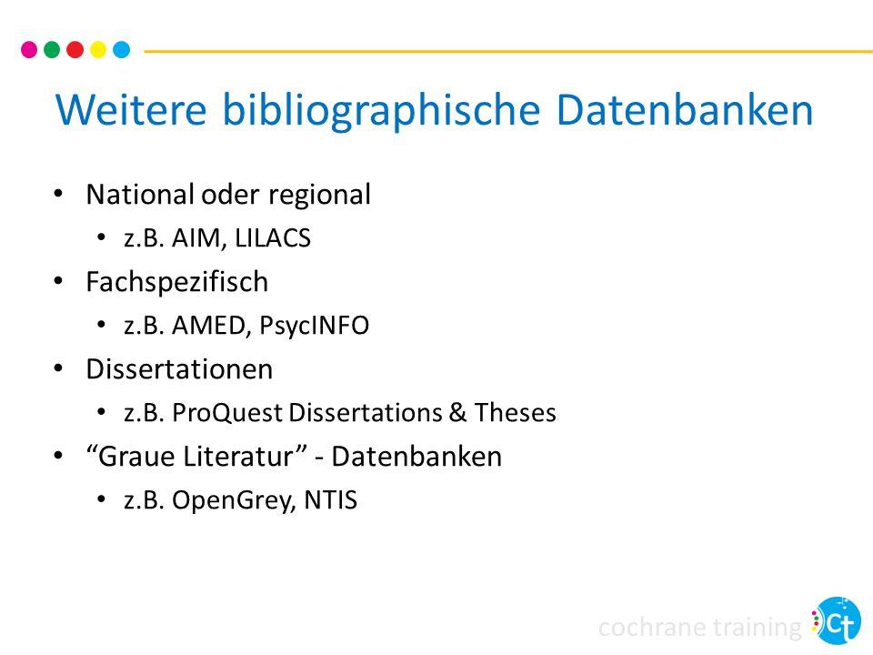 cochrane training Weitere bibliographische Datenbanken National oder regional z.B. AIM, LILACS Fachspezifisch z.B. AMED, PsycINFO Dissertationen z.B.