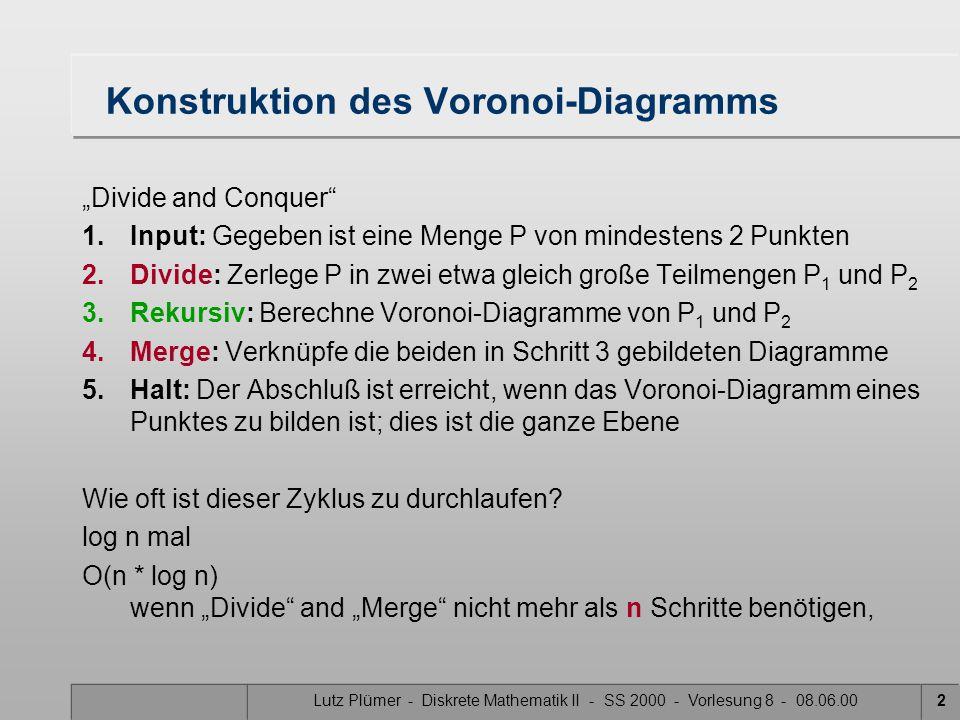 """Lutz Plümer - Diskrete Mathematik II - SS 2000 - Vorlesung 8 - 08.06.002 Konstruktion des Voronoi-Diagramms """"Divide and Conquer 1.Input: Gegeben ist eine Menge P von mindestens 2 Punkten 2.Divide: Zerlege P in zwei etwa gleich große Teilmengen P 1 und P 2 3.Rekursiv: Berechne Voronoi-Diagramme von P 1 und P 2 4.Merge: Verknüpfe die beiden in Schritt 3 gebildeten Diagramme 5.Halt: Der Abschluß ist erreicht, wenn das Voronoi-Diagramm eines Punktes zu bilden ist; dies ist die ganze Ebene Wie oft ist dieser Zyklus zu durchlaufen."""