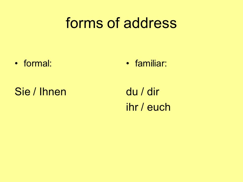 forms of address formal: Sie / Ihnen familiar: du / dir ihr / euch