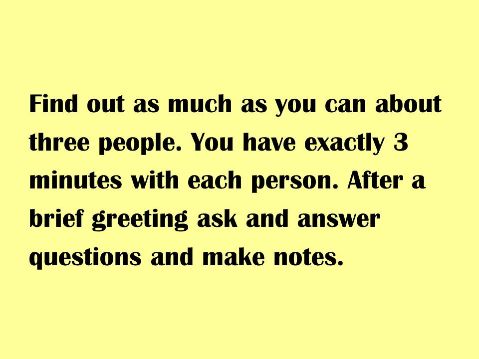 Find out as much as you can about three people. You have exactly 3 minutes with each person.