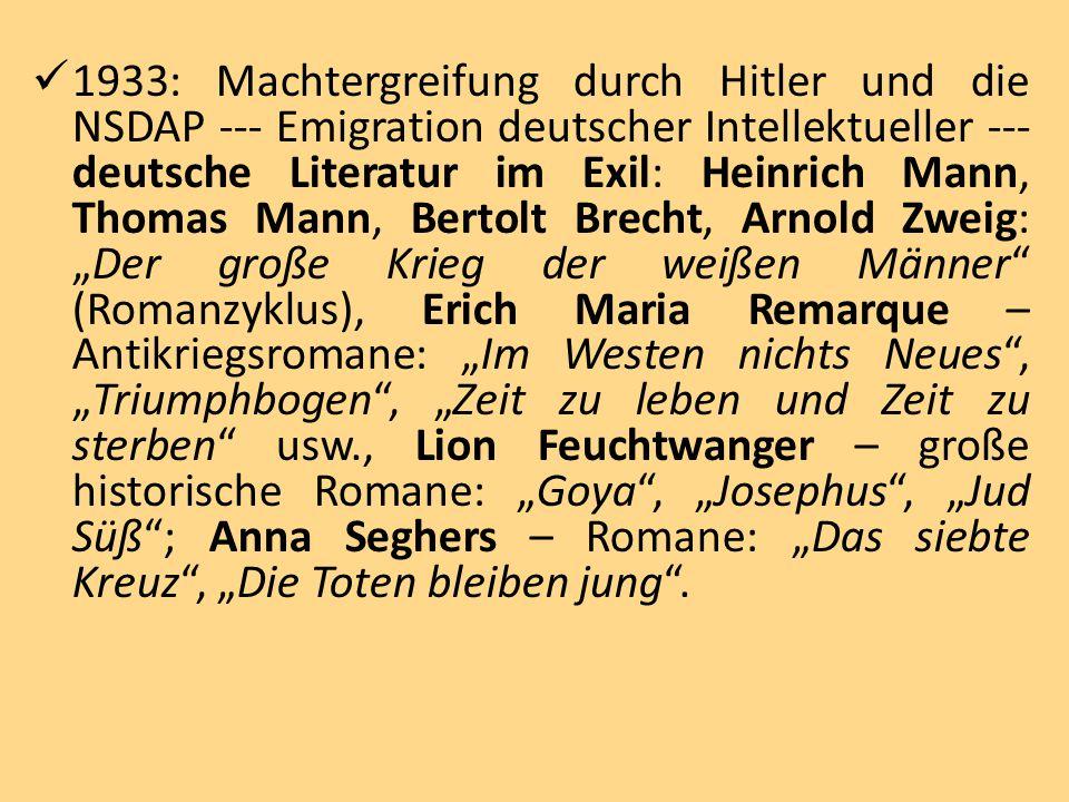 """1933: Machtergreifung durch Hitler und die NSDAP --- Emigration deutscher Intellektueller --- deutsche Literatur im Exil: Heinrich Mann, Thomas Mann, Bertolt Brecht, Arnold Zweig: """"Der große Krieg der weißen Männer (Romanzyklus), Erich Maria Remarque – Antikriegsromane: """"Im Westen nichts Neues , """"Triumphbogen , """"Zeit zu leben und Zeit zu sterben usw., Lion Feuchtwanger – große historische Romane: """"Goya , """"Josephus , """"Jud Süß ; Anna Seghers – Romane: """"Das siebte Kreuz , """"Die Toten bleiben jung ."""