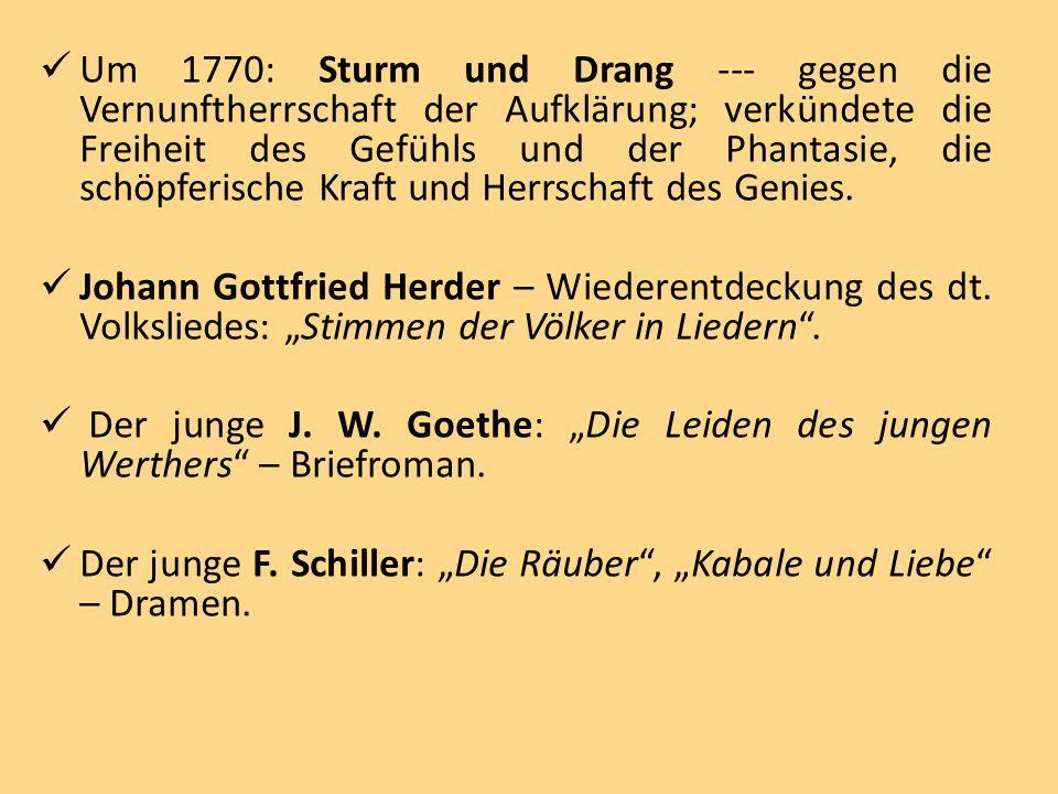 Um 1770: Sturm und Drang --- gegen die Vernunftherrschaft der Aufklärung; verkündete die Freiheit des Gefühls und der Phantasie, die schöpferische Kra