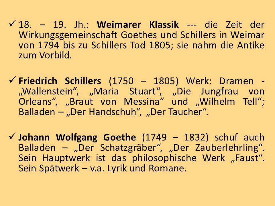 18. – 19. Jh.: Weimarer Klassik --- die Zeit der Wirkungsgemeinschaft Goethes und Schillers in Weimar von 1794 bis zu Schillers Tod 1805; sie nahm die