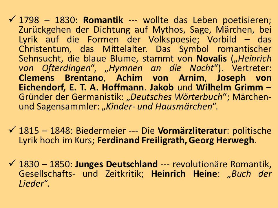 1798 – 1830: Romantik --- wollte das Leben poetisieren; Zurückgehen der Dichtung auf Mythos, Sage, Märchen, bei Lyrik auf die Formen der Volkspoesie; Vorbild – das Christentum, das Mittelalter.