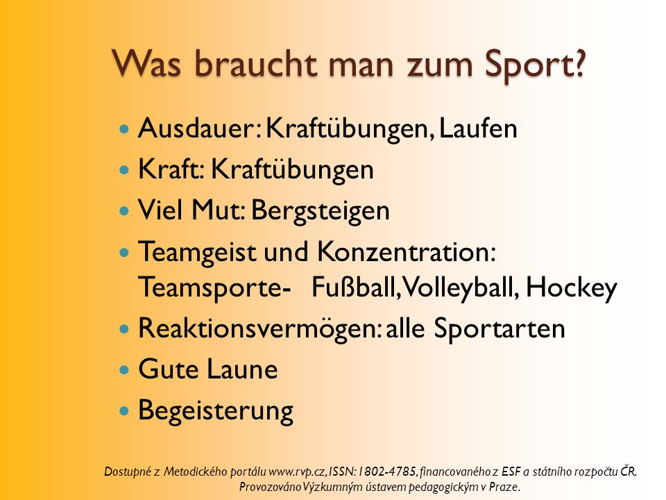 Was braucht man zum Sport? Ausdauer: Kraftübungen, Laufen Kraft: Kraftübungen Viel Mut: Bergsteigen Teamgeist und Konzentration: Teamsporte- Fußball,