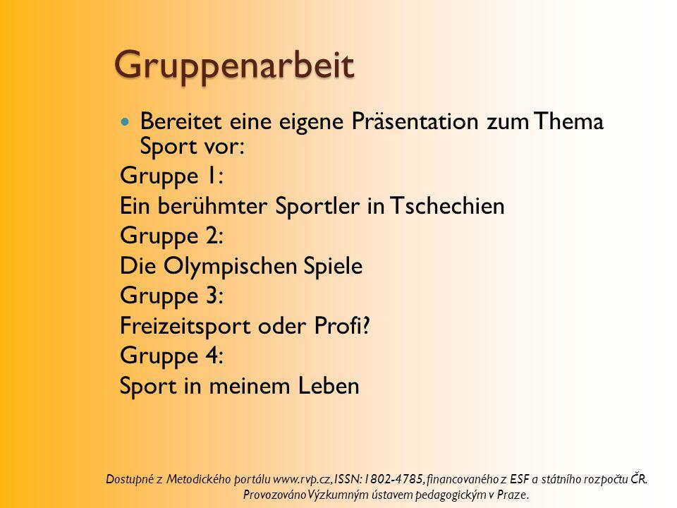 Gruppenarbeit Bereitet eine eigene Präsentation zum Thema Sport vor: Gruppe 1: Ein berühmter Sportler in Tschechien Gruppe 2: Die Olympischen Spiele Gruppe 3: Freizeitsport oder Profi.