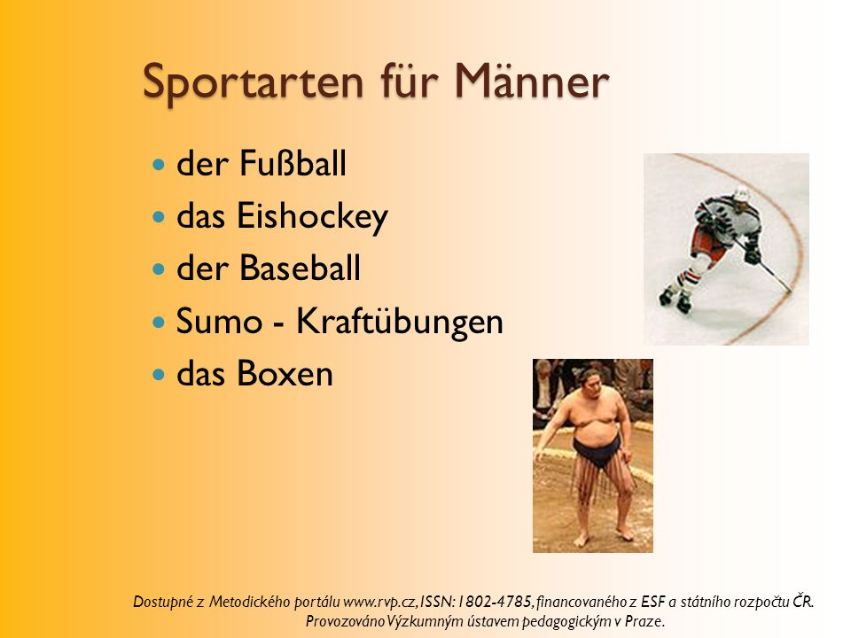 Sportarten für Männer der Fußball das Eishockey der Baseball Sumo - Kraftübungen das Boxen Dostupné z Metodického portálu www.rvp.cz, ISSN: 1802-4785, financovaného z ESF a státního rozpočtu ČR.