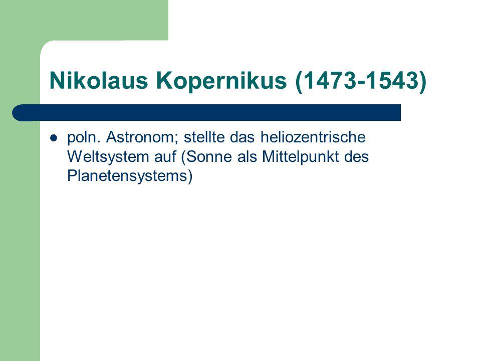 Nikolaus Kopernikus (1473-1543) poln. Astronom; stellte das heliozentrische Weltsystem auf (Sonne als Mittelpunkt des Planetensystems)