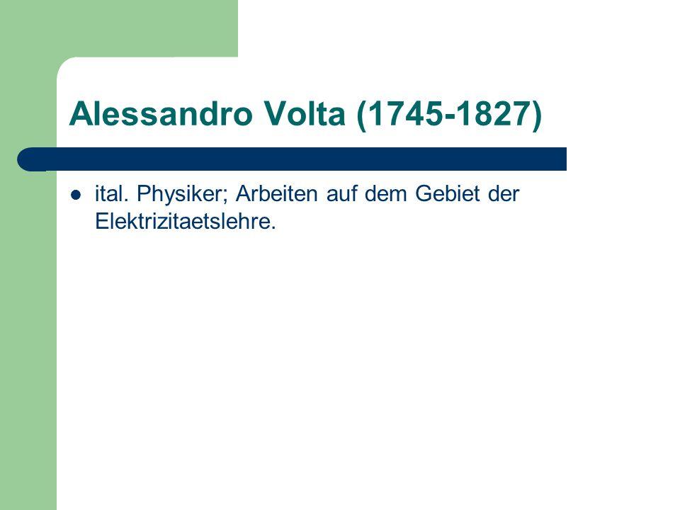 Alessandro Volta (1745-1827) ital. Physiker; Arbeiten auf dem Gebiet der Elektrizitaetslehre.