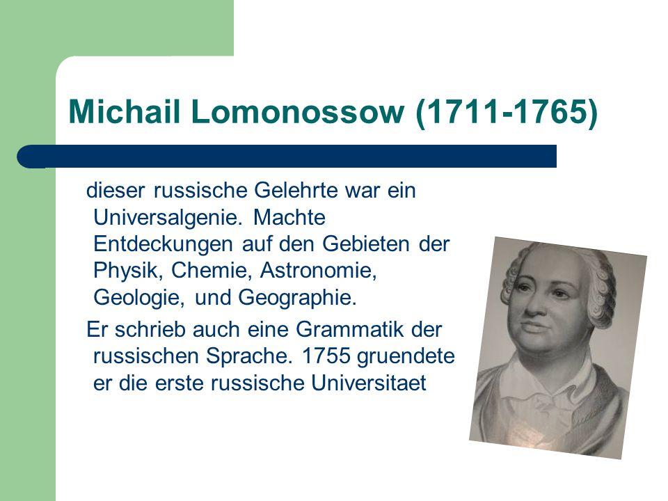 Michail Lomonossow (1711-1765) dieser russische Gelehrte war ein Universalgenie. Machte Entdeckungen auf den Gebieten der Physik, Chemie, Astronomie,