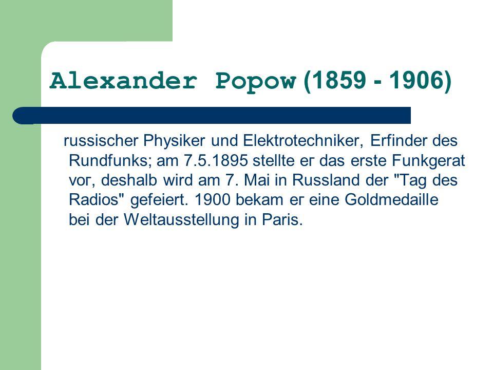 Alexander Ророw (1859 - 1906) russischer Physiker und Elektrotechniker, Erfinder des Rundfunks; аm 7.5.1895 stellte ег das erste Funkgerat vог, deshal