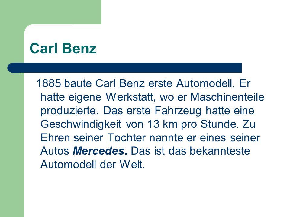 Carl Benz 1885 baute Carl Benz erste Automodell. Er hatte eigene Werkstatt, wo er Maschinenteile produzierte. Das erste Fahrzeug hatte eine Geschwindi