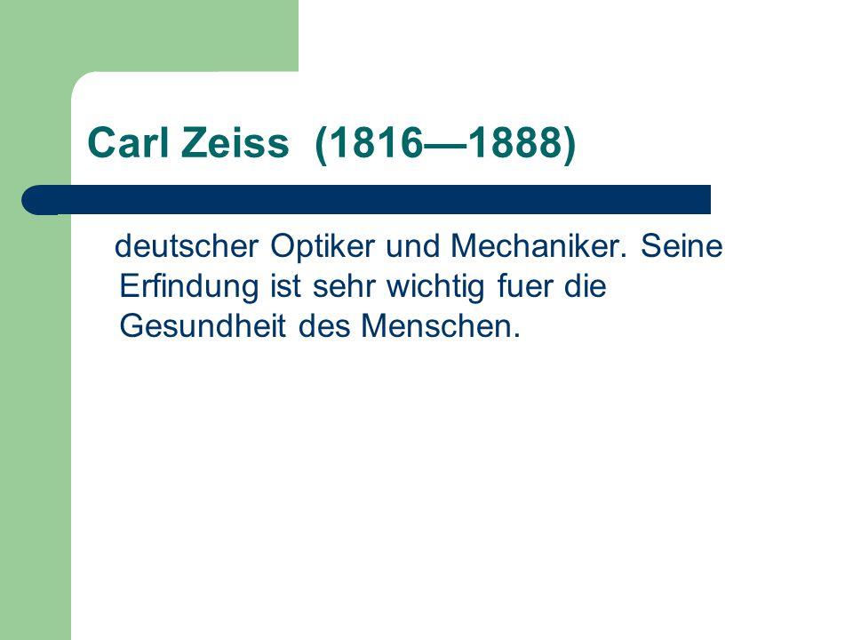 Carl Zeiss (1816—1888) deutscher Optiker und Mechaniker. Seine Erfindung ist sehr wichtig fuer die Gesundheit des Menschen.