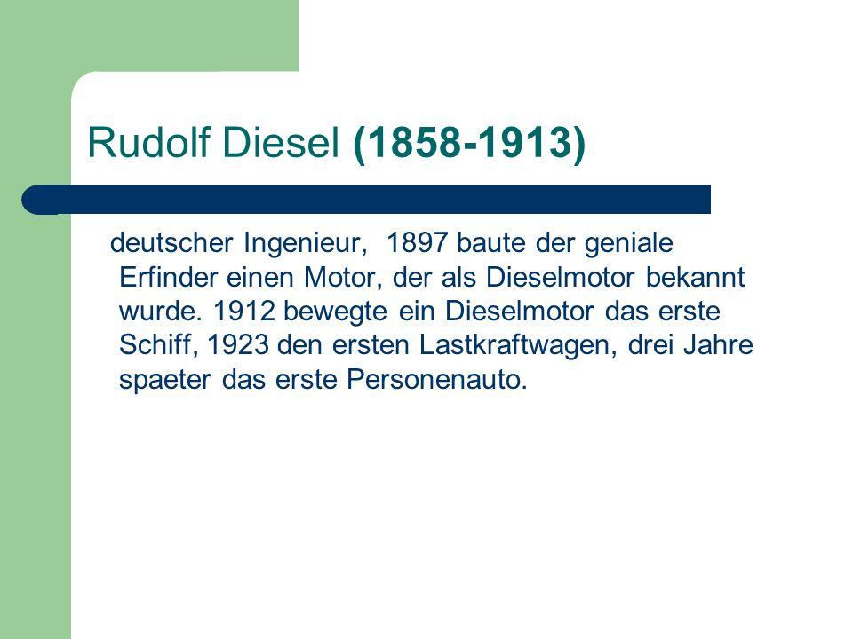 Rudolf Diesel (1858-1913) deutscher Ingenieur, 1897 baute der geniale Erfinder einen Motor, der als Dieselmotor bekannt wurde. 1912 bewegte ein Diesel