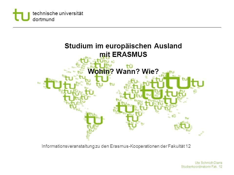 technische universität dortmund Ute Schmidt-Diarra Studienkoordinatorin Fak. 12 Studium im europäischen Ausland mit ERASMUS Wohin? Wann? Wie? Informat