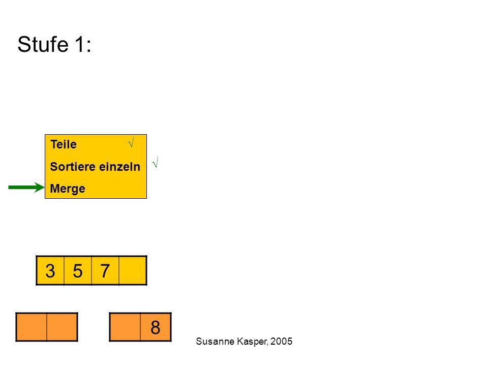 Susanne Kasper, 2005 Stufe 1: Teile Sortiere einzeln Merge 357 8 √ √