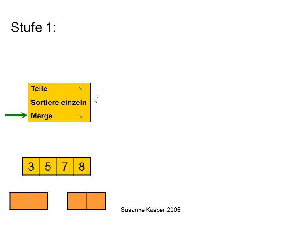 Susanne Kasper, 2005 Stufe 1: Teile Sortiere einzeln Merge 3578 √ √ √