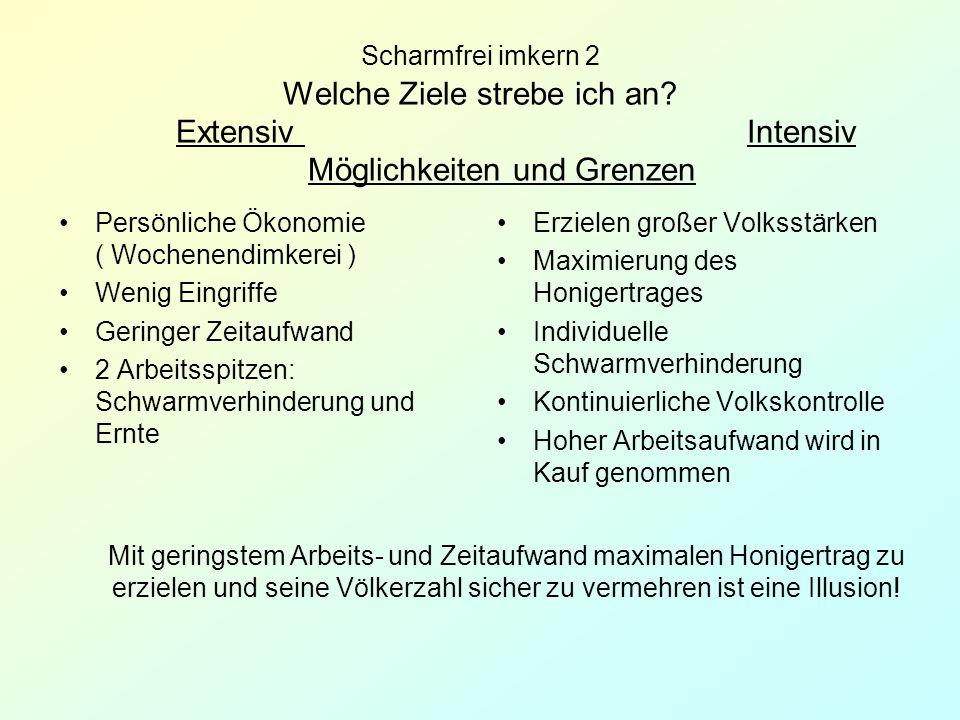 Scharmfrei imkern 2 Welche Ziele strebe ich an? Extensiv Intensiv Möglichkeiten und Grenzen Persönliche Ökonomie ( Wochenendimkerei ) Wenig Eingriffe