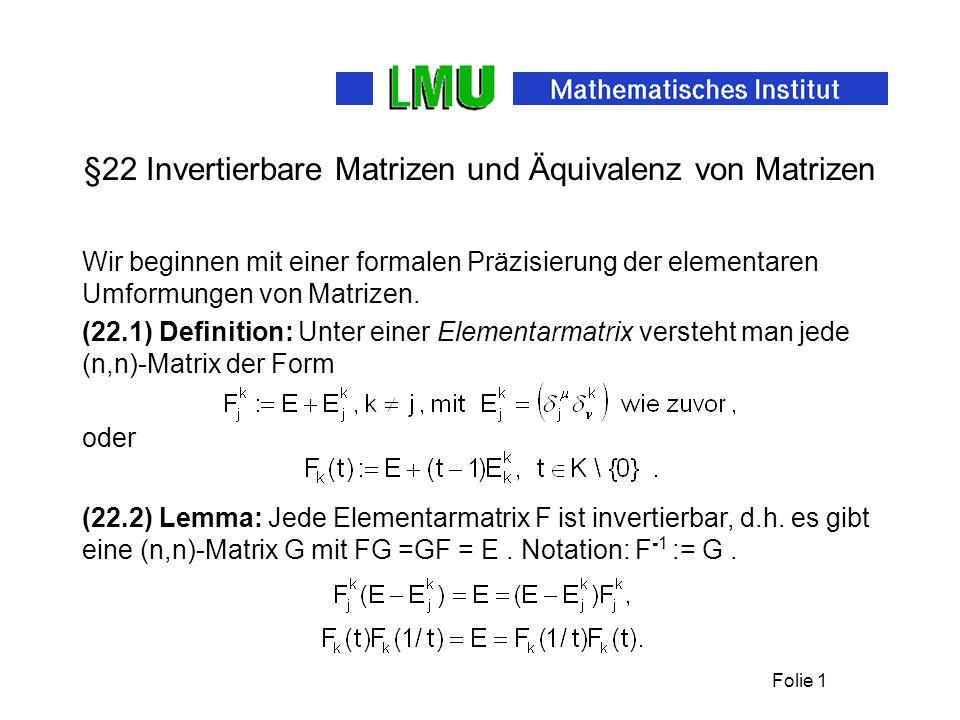 Folie 1 §22 Invertierbare Matrizen und Äquivalenz von Matrizen Wir beginnen mit einer formalen Präzisierung der elementaren Umformungen von Matrizen.