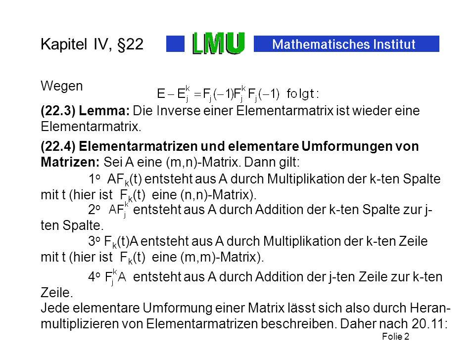 Folie 2 Kapitel IV, §22 Wegen 1 o AF k (t) entsteht aus A durch Multiplikation der k-ten Spalte mit t (hier ist F k (t) eine (n,n)-Matrix). (22.3) Lem