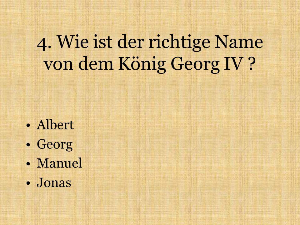 4. Wie ist der richtige Name von dem König Georg IV Albert Georg Manuel Jonas