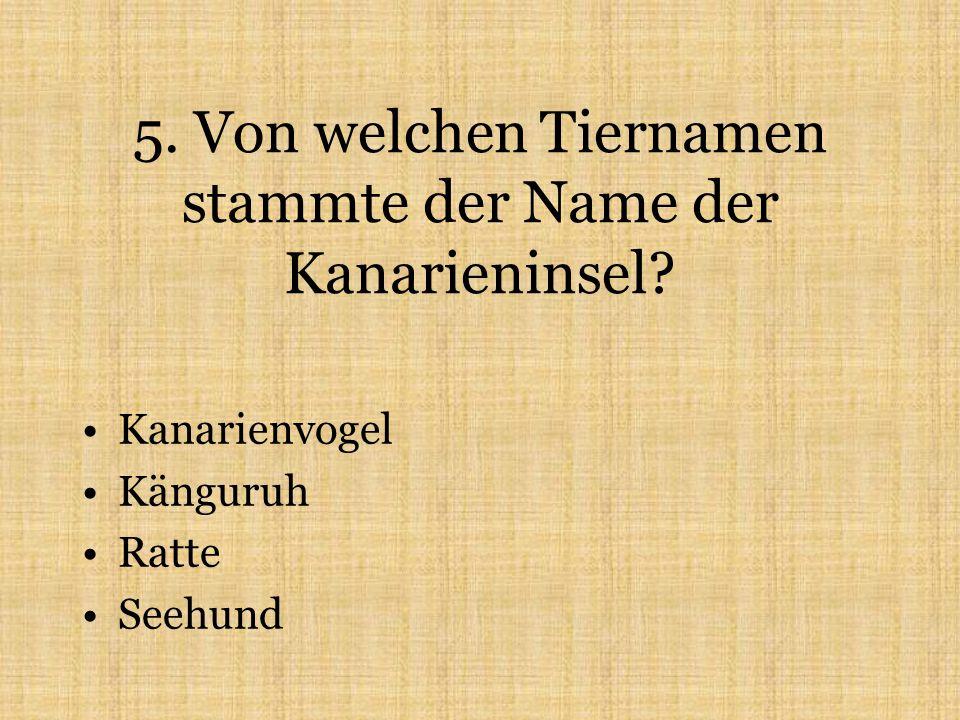 5. Von welchen Tiernamen stammte der Name der Kanarieninsel Kanarienvogel Känguruh Ratte Seehund