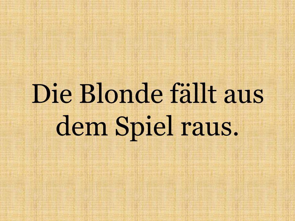 Die Blonde fällt aus dem Spiel raus.