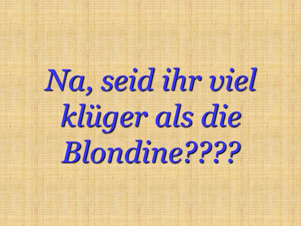 Na, seid ihr viel klüger als die Blondine