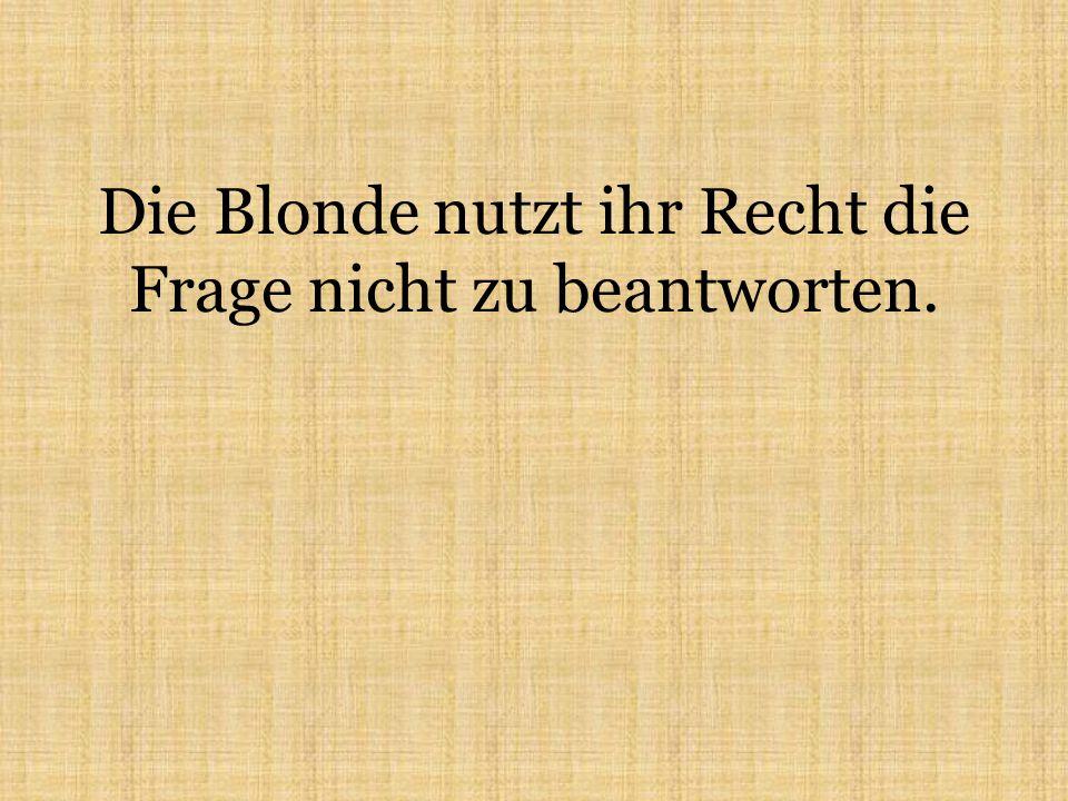 Die Blonde nutzt ihr Recht die Frage nicht zu beantworten.