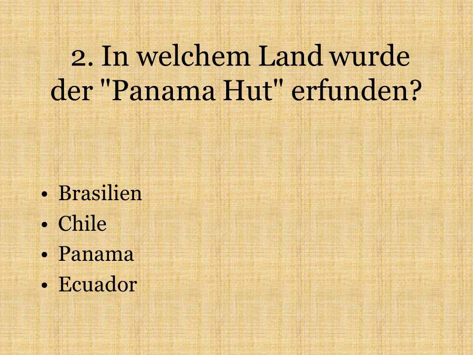 2. In welchem Land wurde der Panama Hut erfunden Brasilien Chile Panama Ecuador