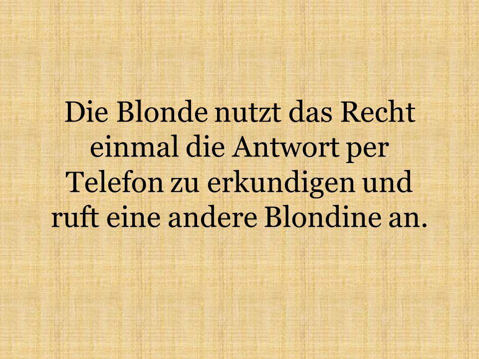Die Blonde nutzt das Recht einmal die Antwort per Telefon zu erkundigen und ruft eine andere Blondine an.