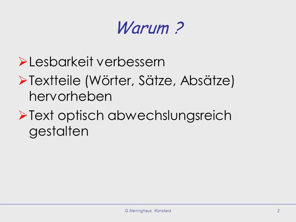 Warum ?  Lesbarkeit verbessern  Textteile (Wörter, Sätze, Absätze) hervorheben  Text optisch abwechslungsreich gestalten G.Meininghaus, Konstanz2