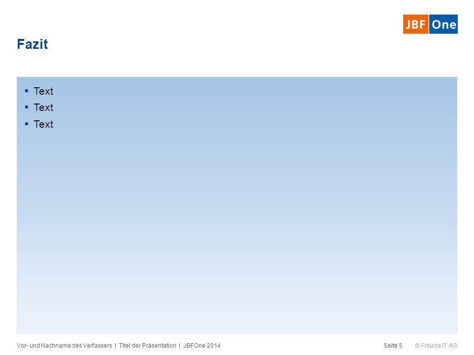 © Fiducia IT AG Fazit Vor- und Nachname des Verfassers | Titel der Präsentation | JBFOne 2014Seite 5  Text