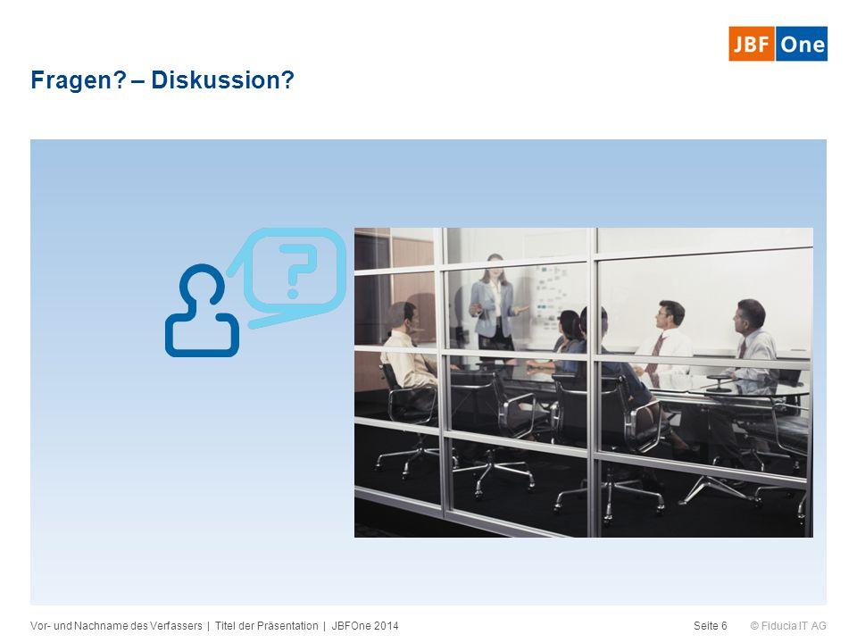 © Fiducia IT AG Fragen? – Diskussion? Vor- und Nachname des Verfassers | Titel der Präsentation | JBFOne 2014Seite 6