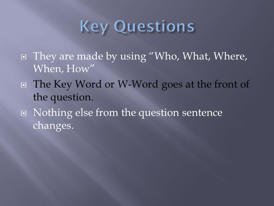  They are made by using Who, What, Where, When, How  The Key Word or W-Word goes at the front of the question.