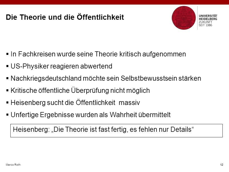 """Heisenberg: """"Die Theorie ist fast fertig, es fehlen nur Details Marco Roth 12 Die Theorie und die Öffentlichkeit  In Fachkreisen wurde seine Theorie kritisch aufgenommen  US-Physiker reagieren abwertend  Nachkriegsdeutschland möchte sein Selbstbewusstsein stärken  Kritische öffentliche Überprüfung nicht möglich  Heisenberg sucht die Öffentlichkeit massiv  Unfertige Ergebnisse wurden als Wahrheit übermittelt 12"""