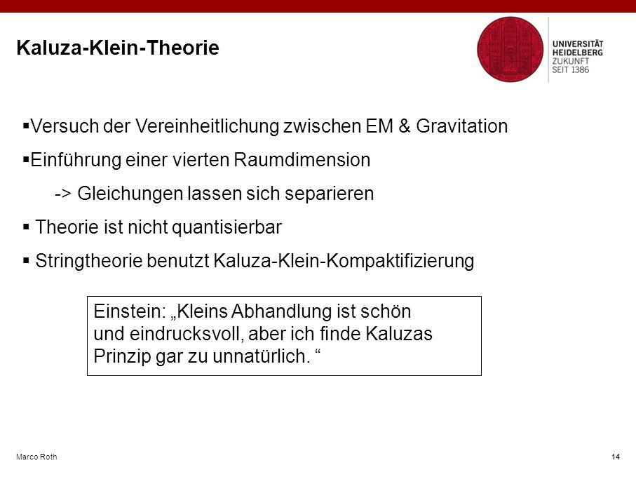 """Marco Roth 14 Kaluza-Klein-Theorie 14  Versuch der Vereinheitlichung zwischen EM & Gravitation  Einführung einer vierten Raumdimension -> Gleichungen lassen sich separieren  Theorie ist nicht quantisierbar  Stringtheorie benutzt Kaluza-Klein-Kompaktifizierung Einstein: """"Kleins Abhandlung ist schön und eindrucksvoll, aber ich finde Kaluzas Prinzip gar zu unnatürlich."""