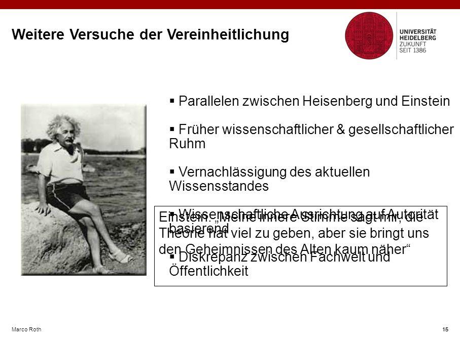 """Marco Roth 15 Weitere Versuche der Vereinheitlichung  Parallelen zwischen Heisenberg und Einstein  Früher wissenschaftlicher & gesellschaftlicher Ruhm  Vernachlässigung des aktuellen Wissensstandes  Wissenschaftliche Ausrichtung auf Autorität basierend  Diskrepanz zwischen Fachwelt und Öffentlichkeit 15 Einstein: """"Meine innere Stimme sagt mir, die Theorie hat viel zu geben, aber sie bringt uns den Geheimnissen des Alten kaum näher"""