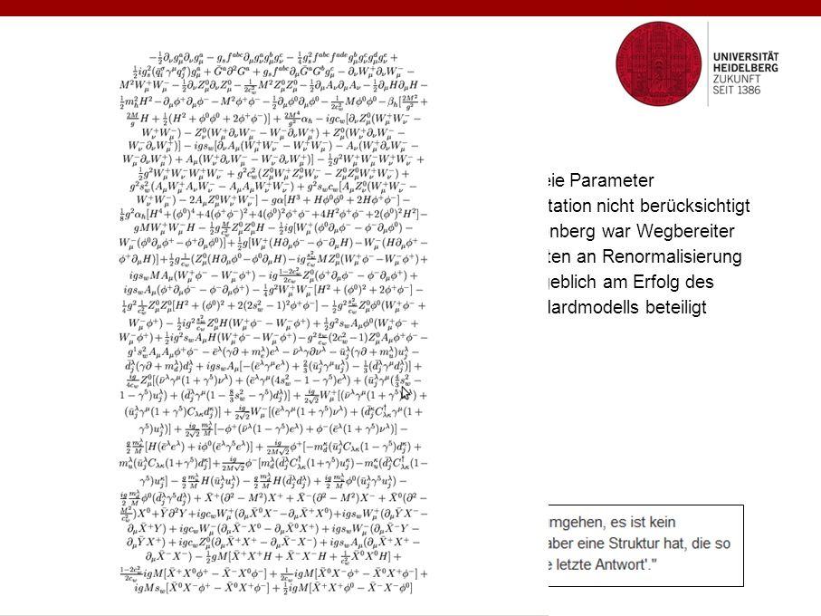 Das Standardmodell der Teilchenphysik 19 freie Parameter Gravitation nicht berücksichtigt Heisenberg war Wegbereiter Arbeiten an Renormalisierung maßgeblich am Erfolg des Standardmodells beteiligt Marco Roth