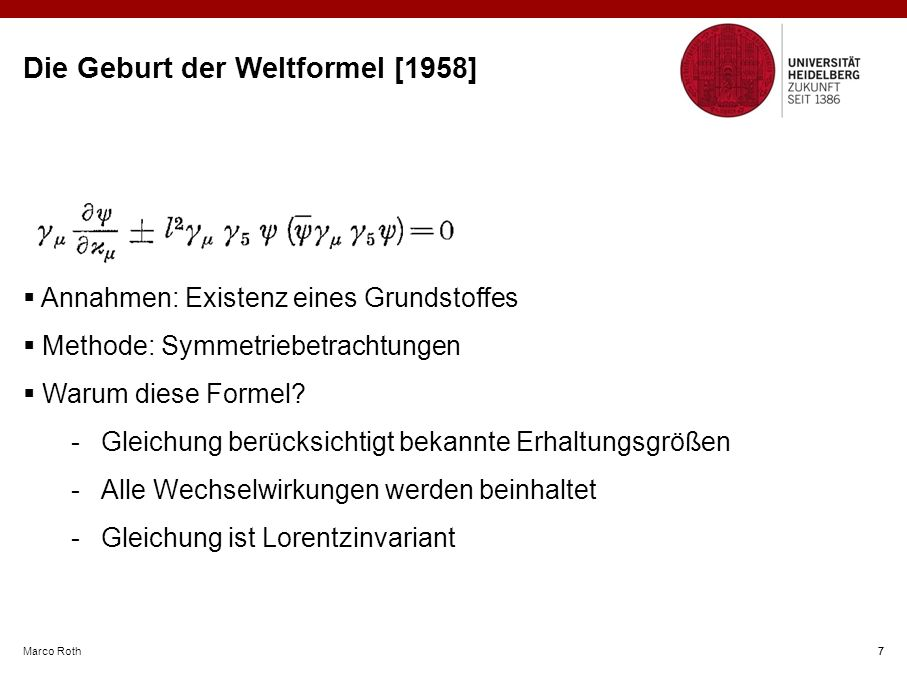 Marco Roth 7 Die Geburt der Weltformel [1958]  Annahmen: Existenz eines Grundstoffes  Methode: Symmetriebetrachtungen  Warum diese Formel.