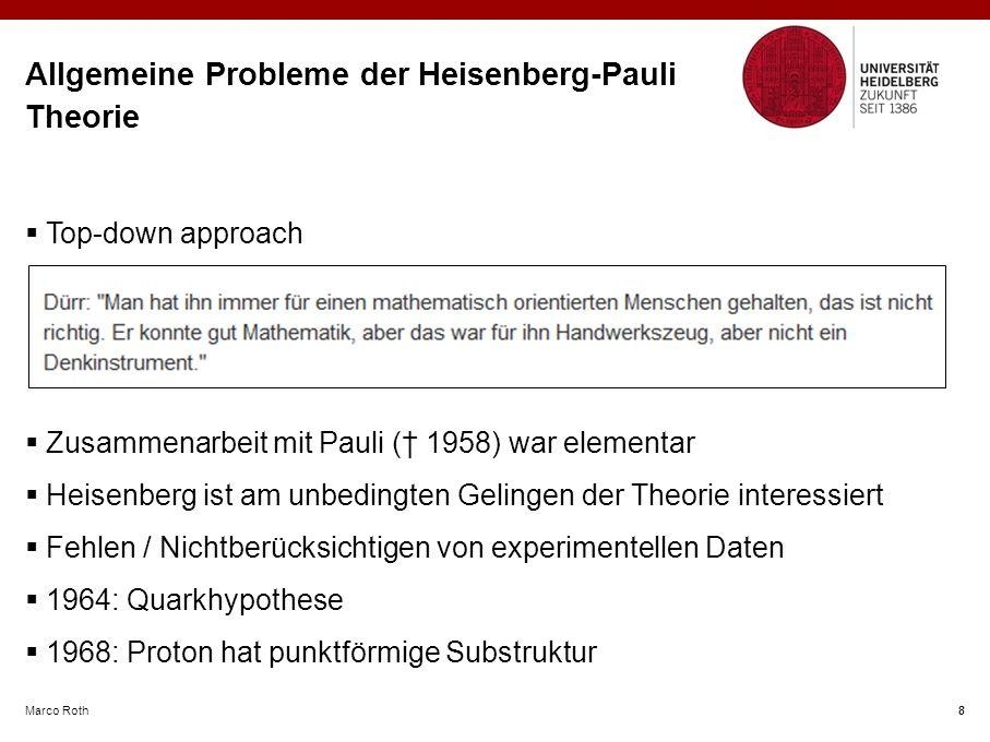Marco Roth 8 Allgemeine Probleme der Heisenberg-Pauli Theorie  Top-down approach  Zusammenarbeit mit Pauli († 1958) war elementar  Heisenberg ist am unbedingten Gelingen der Theorie interessiert  Fehlen / Nichtberücksichtigen von experimentellen Daten  1964: Quarkhypothese  1968: Proton hat punktförmige Substruktur 8