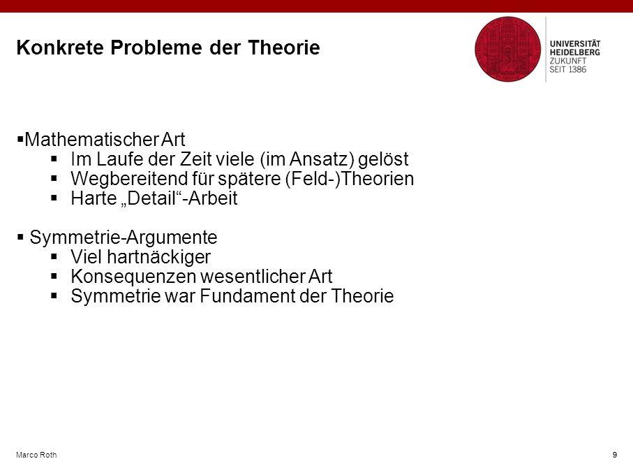 """Marco Roth 9 Konkrete Probleme der Theorie  Mathematischer Art  Im Laufe der Zeit viele (im Ansatz) gelöst  Wegbereitend für spätere (Feld-)Theorien  Harte """"Detail -Arbeit  Symmetrie-Argumente  Viel hartnäckiger  Konsequenzen wesentlicher Art  Symmetrie war Fundament der Theorie 9"""