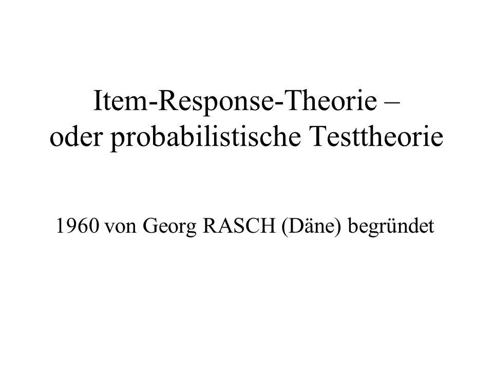 Item-Response-Theorie – oder probabilistische Testtheorie 1960 von Georg RASCH (Däne) begründet