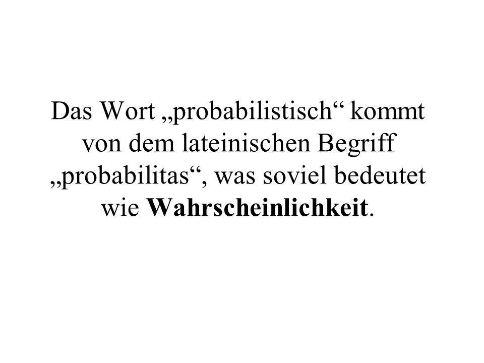 """Das Wort """"probabilistisch"""" kommt von dem lateinischen Begriff """"probabilitas"""", was soviel bedeutet wie Wahrscheinlichkeit."""