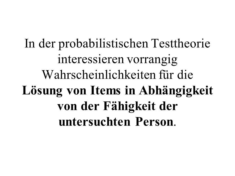 In der probabilistischen Testtheorie interessieren vorrangig Wahrscheinlichkeiten für die Lösung von Items in Abhängigkeit von der Fähigkeit der unter