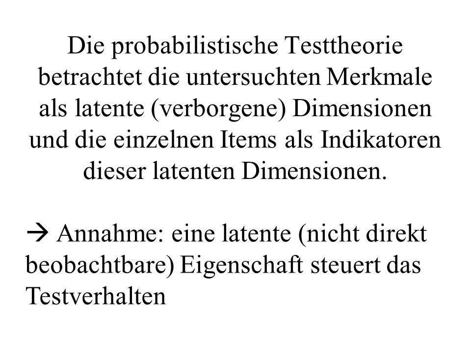 Die probabilistische Testtheorie betrachtet die untersuchten Merkmale als latente (verborgene) Dimensionen und die einzelnen Items als Indikatoren die