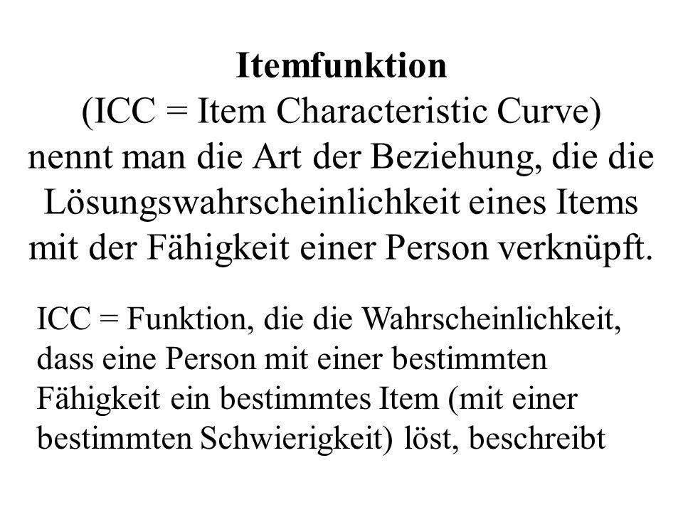 Itemfunktion (ICC = Item Characteristic Curve) nennt man die Art der Beziehung, die die Lösungswahrscheinlichkeit eines Items mit der Fähigkeit einer