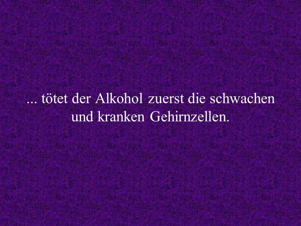 ... tötet der Alkohol zuerst die schwachen und kranken Gehirnzellen.