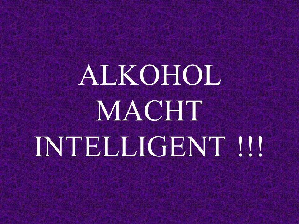 ALKOHOL MACHT INTELLIGENT !!!